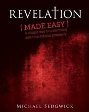 Revelation Made Easy : A Simple Way to Understand End Time Biblical Prophecy...