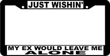 JUST WISHIN' MY EX WOULD LEAVE ME ALONE  funny License Plate Frame
