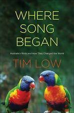 Tim Low WHERE SONG BEGAN AUSTRALIAS BIRDS & HOW THEY CHANGED THE WORLD 2016 RARE