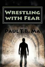 Wrestling with Fear : A Former Pastor Conquers Fear, Not with Prayer, but...