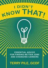 I Didn't Know That! Essential Advice for Finding Better Jobs and Changing...