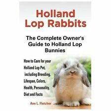 Holland Lop Rabbits : The Complete Owner's Guide to Holland Lop Bunnies, How...