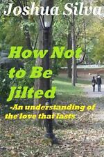 How Not to Be Jilted- an Understanding of the Love That Lasts by Joshua Silva...