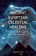 Ancient Egyptian Celestial Healing: The Source Codes for High Frequency, Ash, Tr