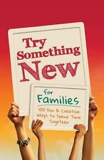 Try Something New for Families : 100 Fun and Creative Ways to Spend Time...