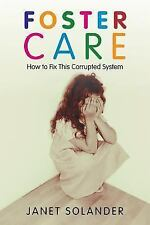 Foster Care : How to Fix This Corrupted System by Janet Solander (2013,...