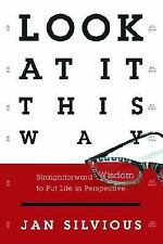 Look at It This Way: Straightforward Wisdom to Put Life in Perspective, Jan Silv