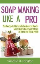 Soap Making Like a Pro: the Complete Guide with Recipes on How to Make...