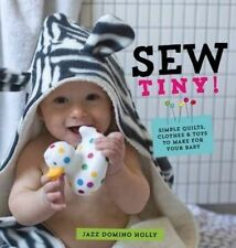 Sew Tiny: Simple Clothes, Quilts & Toys to Make for Your Baby by Jazz Domino Hol