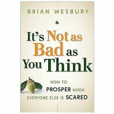 It's Not as Bad as You Think: Why Capitalism Trumps Fear and the Economy Will Th