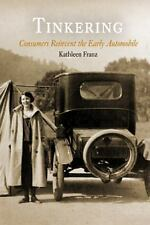 Tinkering : Consumers Reinvent the Early Automobile by Kathleen Franz (2011,...