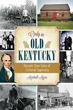 Only in Old Kentucky : Historic True Tales of Cultural Ingenuity by Marshall...