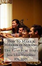 How to Make a Million in Nursing: The First Five Steps by Msn Jane...