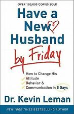 Have a New Husband by Friday : How to Change His Attitude, Behavior and...