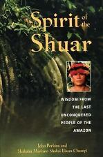 Spirit of the Shuar : Wisdom from the Last Unconquered People of the Amazon...