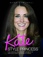 Kate - Style Princess: The Fashion and Beauty Secrets of Britain's Most Glamorou