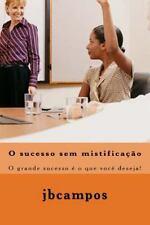 O Sucesso Sem Mistificao : O Grande Sucesso é o Que Você Deseja! by jbcampos...