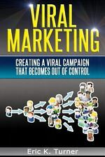 Viral Marketing : How to Create a Viral Campaign That Becomes Out-Of-Control!...