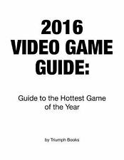 2016 Video Game Guide : Guide to the Hottest Game of the Year by Triumph...