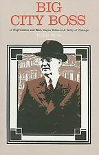 Big City Boss in Depression and War: Mayor Edward J. Kelly of Chicago-ExLibrary