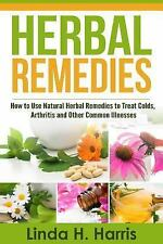 Herbal Remedies: How to Use Natural Herbal Remedies to Treat Colds, Arthritis a