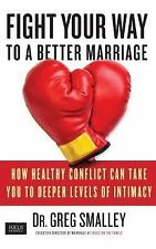 Fight Your Way to a Better Marriage: How Healthy Conflict Can Take You to Deep..