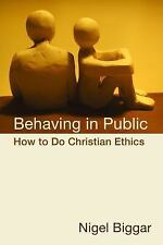 Behaving in Public : How to Do Christian Ethics by Nigel Biggar (2010,...