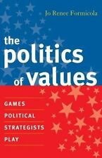 The Politics of Values: Games Political Strategists Play Formicola, Jo Renee Pa