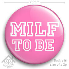 "MILF TO BE Badge New Mum Materity Expectant  HEN DO PARTY Funny 25mm 1"" Badge"