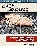 Sous Vide Grilling : The Best Recipes and Techniques for Using Your Grill...