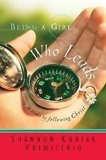 Being a Girl Who Leads : Becoming a Leader by Following Christ by Shannon...