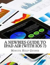 A Newbies Guide to IPad Air (with IOS 7) by Minute Help Minute Help Guides...