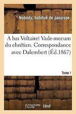 A Bas Voltaire ! Vade-Mecum du Chretien. I. Correspondance Avec Dalembert by...
