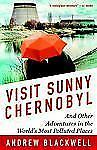 Visit Sunny Chernobyl : And Other Adventures in the World's Most Polluted...