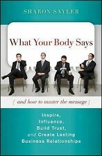 What Your Body Says (And How to Master the Message) : Inspire, Influence, Build