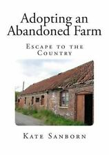 Adopting an Abandoned Farm : Escape to the Country by Kate Sanborn (2014,...