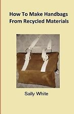 How to Make Handbags from Recycled Materials by Sally White (2014, Paperback)