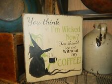 ~~PRIMITIVE WOOD HALLOWEEN SIGN~~WICKED WITCH~~COFFEE KITCHEN~~YOU THINK~~