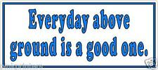 Everyday above ground is a good one - Funny Bumper Sticker