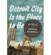 Detroit City Is the Place to Be by Mark Binelli (2012, Hardcover)