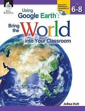Using Google Earth: Bring the World into Your Classroom, Level 6-8 JoBea Holt Bo