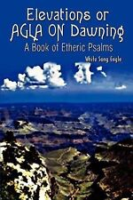 Elevations or Agla on Dawning : A Book of Etheric Psalm by White Song Eagle...