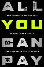 All You Can Pay : How Companies Use Our Data to Empty Our Wallets by D. T....