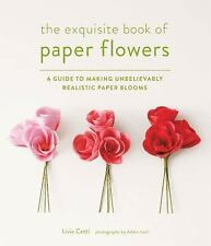 The Exquisite Book of Paper Flowers : A Guide to Making Unbelievably...