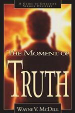 The Moment of Truth : A Guide to Effective Sermon Delivery by Wayne V. McDill...