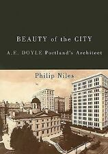 Beauty of the City : A. E. Doyle, Portland's Architect by Philip Niles (2008,...