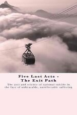 Five Last Acts - the Exit Path : The Arts and Science of Rational Suicide in...