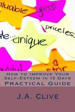 How to Improve Your Self-Esteem in 15 Days : Practical Guide by J. A. Clive...