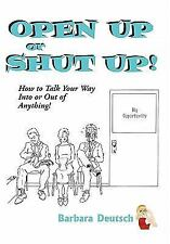 NEW - Open Up Or Shut Up! How To Talk Your Way Into Or Out Of Anything!