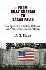 From Billy Graham to Sarah Palin : Evangelicals and the Betrayal of American...